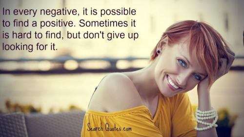 In every negative, it is possible to find a positive. Sometimes it is hard to find, but don't give up looking for it.