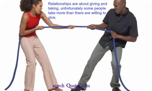 Relationships are about giving and taking, unfortunately some people take more than there are willing to give.