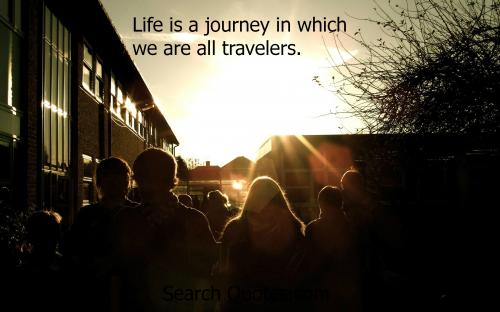 Life is a journey in which we are all travelers.