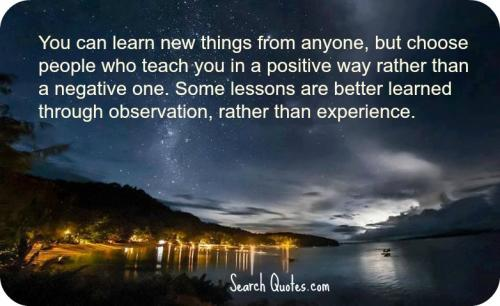 You can learn new things from anyone, but choose people who teach you in a positive way rather than a negative one. Some lessons are better learned through observation, rather than experience.