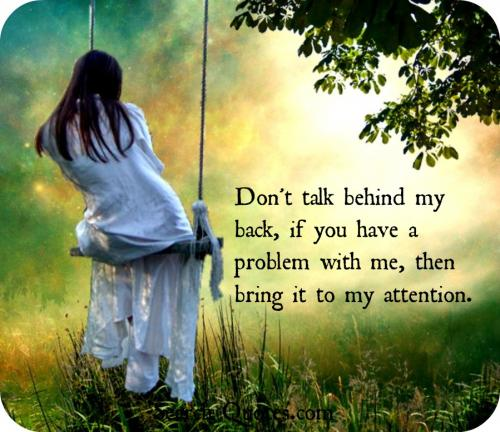 Don't talk behind my back, if you have a problem with me, then bring it to my attention.