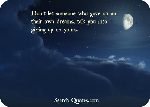Don't let someone who gave up on their own dreams, talk you into giving up on yours.