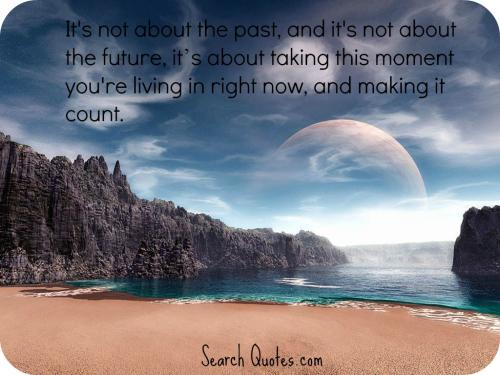 It's not about the past, and it's not about the future, its about taking this moment you're living in right now, and making it count.
