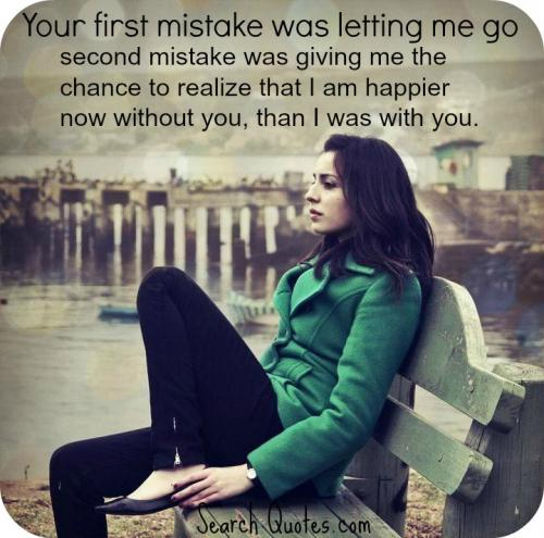 Your first mistake was letting me go. Your second mistake was giving me the chance to realize that I am happier now without you, than I was with you.