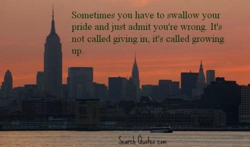 Sometimes you have to swallow your pride and just admit you're wrong. It's not called giving in, it's called growing up.