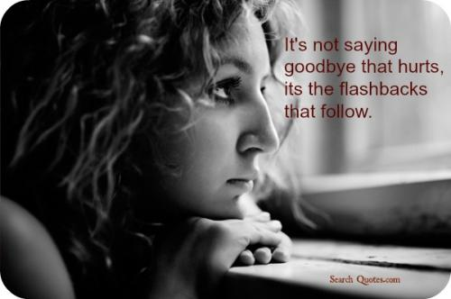 It's not saying goodbye that hurts, it's the flashbacks that follow.