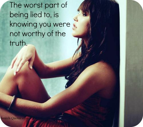 The worst part of being lied to, is knowing you were not worthy of the truth.