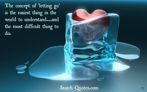 The concept of 'letting go' is the easiest thing in the world to understand....and the most difficult thing to do.