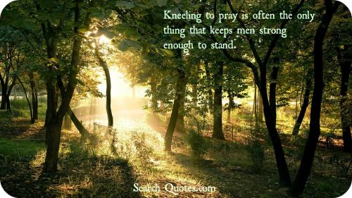 Kneeling to pray is often the only thing that keeps men strong enough to stand.