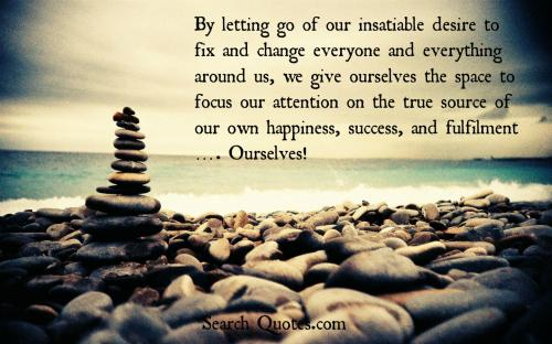 By letting go of our insatiable desire to fix and change everyone and everything around us, we give ourselves the space to focus our attention on the true source of our own happiness, success, and fulfillment. Ourselves!