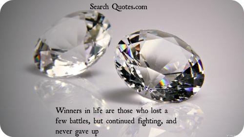 Winners in life are those who lost a few battles, but continued fighting, and never gave up