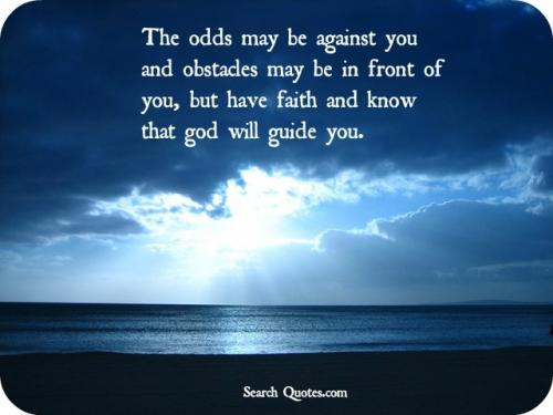 The odds may be against you and obstacles may be in front of you, but have faith and know that God will guide you.