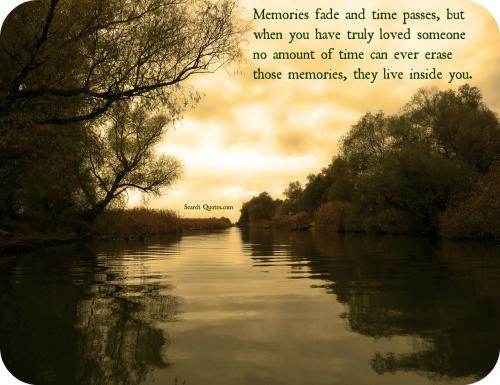 Memories fade and time passes but when you have truly loved someone no amount of time can ever erase those memories, they live inside you.