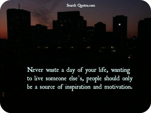 Never waste a day of your life, wanting to live someone elses,  people should only be a source of inspiration and motivation.