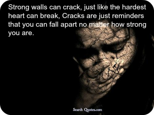 Strong walls can crack, just like the hardest heart can break, Cracks are just reminders that you can fall apart no matter how strong you are.
