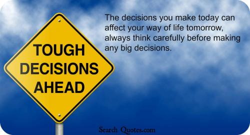 The decisions you make today can affect your way of life tomorrow, always think carefully before making any big decisions.