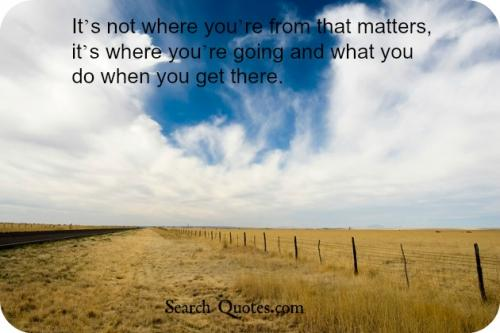 It's not where you're from that matters, it's where you're going and what you do when you get there.