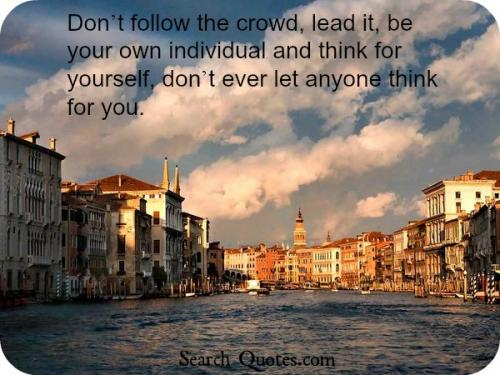 Don't follow the crowd, lead it, be your own individual and think for yourself, don't ever let anyone think for you.