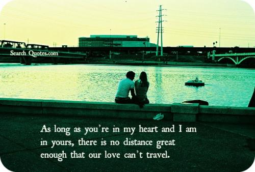 As long as you're in my heart and I am in yours, there is no distance great enough that our love can't travel