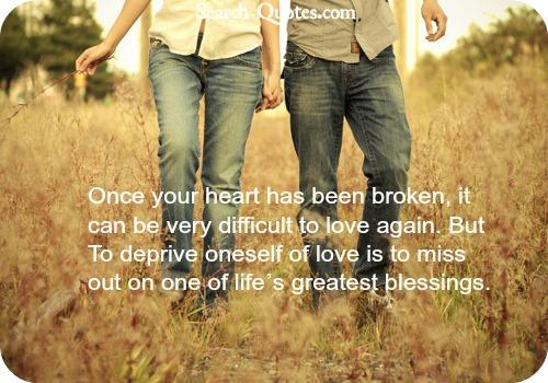 Once your heart has been broken, it can be very difficult to love again. But To deprive oneself of love is to miss out on one of lifes greatest blessings.