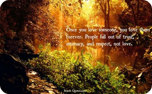 Once you love someone, you love them forever. People fall out of trust, intimacy, and respect, not love.