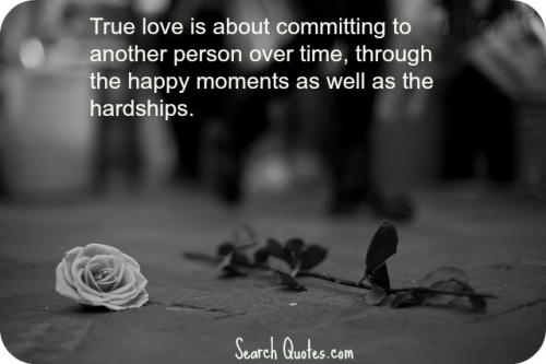 True love is about committing to another person over time, through the happy moments as well as the hardships.