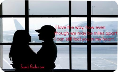 I love the way, how even though we may be miles apart I can still feel you in my heart.