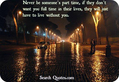 Never be someones part time, if they don't want you full time in their lives, they will just have to live without you.