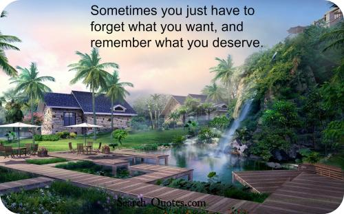 In life, Sometimes you just have to forget what you want, and remember what you deserve.