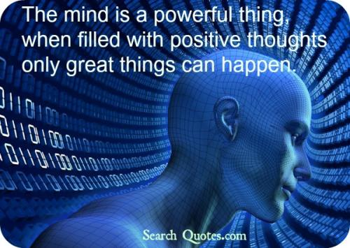 The mind is a powerful thing, when filled with positive thoughts only great things can happen.