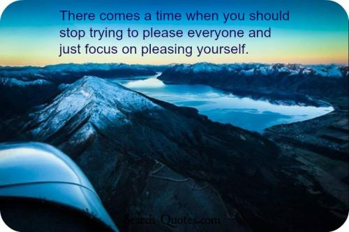 There comes a time when you should stop trying to please everyone and just focus on pleasing yourself.
