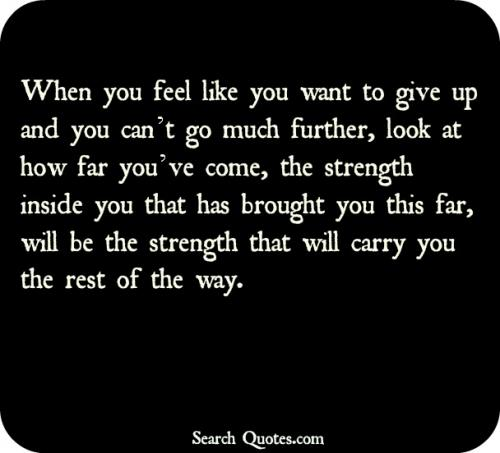 When you feel like you want to give up and you can't go much further, look at how far you've come, the strength inside you that has brought this far, will be the strength that will carry you the rest of the way.