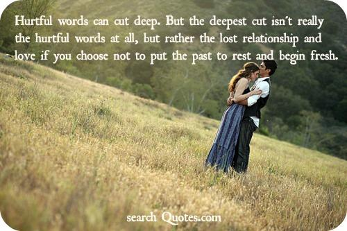 Hurtful words can cut deep. But the deepest cut isn't really the hurtful words at all, but rather the lost relationship and love if you choose not to put the past to rest and begin fresh.