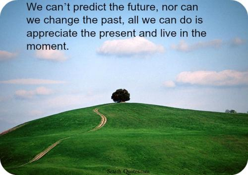 We can't predict the future, nor can we change the past, all we can do is appreciate the present and live in the moment.