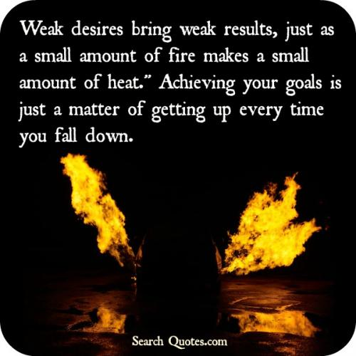 Weak desires bring weak results, just as a small amount of fire makes a small amount of heat. Achieving your goals is just a matter of getting up every time you fall down.