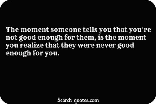 The moment someone tells you that you're not good enough for them, is the moment you realize that they were never good enough for you.