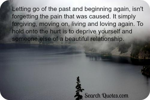 Letting go of the past and beginning again, isn't forgetting the pain that was caused. It simply forgiving, moving on, living and loving again. To hold onto the hurt is to deprive yourself and someone else of a beautiful relationship.
