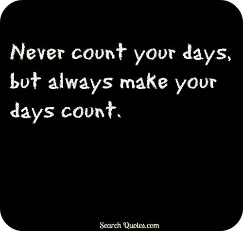 Never count your days, but always make your days count.