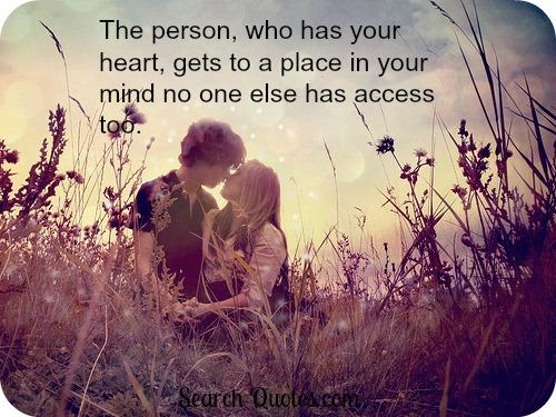 The person, who has your heart, gets to a place in your mind no one else has access too.