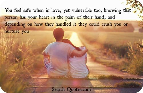 You feel safe when in love, yet vulnerable too, knowing that person has your heart in the palm of their hand, and depending on how they handled it they could crush you or nurture you