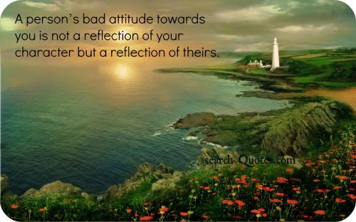 A person's bad attitude towards you is not a reflection of your character but a reflection of theirs.