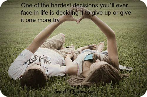 In a relationship, one of the hardest decisions youll ever face is deciding if to give up or give it one more try.