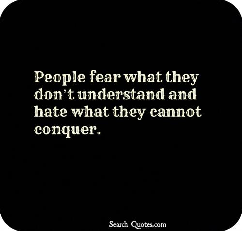 People fear what they dont understand and hate what they cannot conquer.