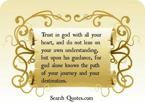 Trust in God with all your heart, and do not lean on your own understanding, but upon his guidance, for God alone knows the path of your journey and your destination.