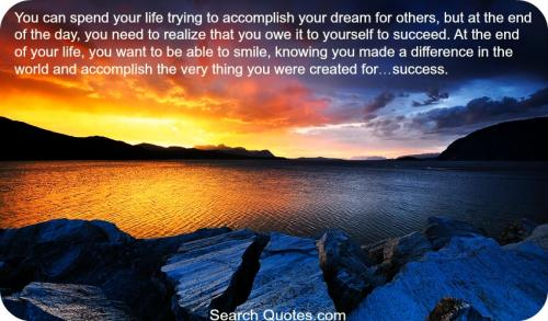 You can spend your life trying to accomplish your dream for others, but at the end of the day, you need to realize that you owe it to yourself to succeed. At the end of your life, you want to be able to smile, knowing you made a difference in the world and accomplish the very thing you were created for success.