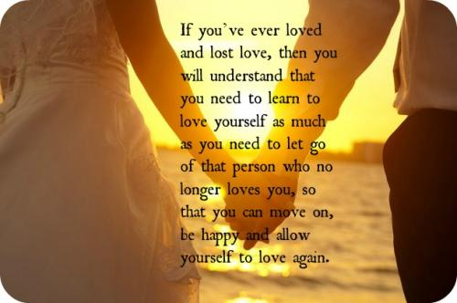 If you've ever loved and lost love, then you will understand that you need to learn to love yourself as much as you need to let go of that person who no longer loves you, so that you can move on, be happy and allow yourself to love again.