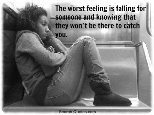 The worst feeling is falling for someone and knowing that they wont be there to catch you.