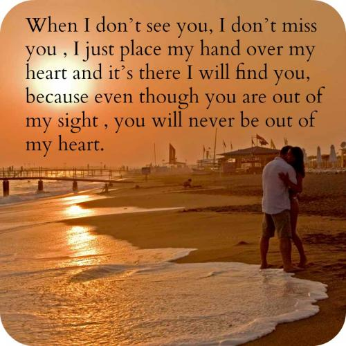 When I dont see you, I dont miss you , I just place my hand over my heart and its there I will find you, because even though you are out of my sight , you will never be out of my heart.