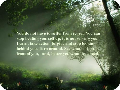 You do not have to suffer from regret. You can stop beating yourself up, it is not serving you. Learn, take action, forgive and stop looking behind you. Turn around. See what is right in front of you, and better yet, what lies ahead.