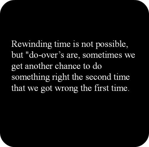 Rewinding time is not possible, but do-overs are, sometimes we get another chance to do something right the second time that we got wrong the first time.